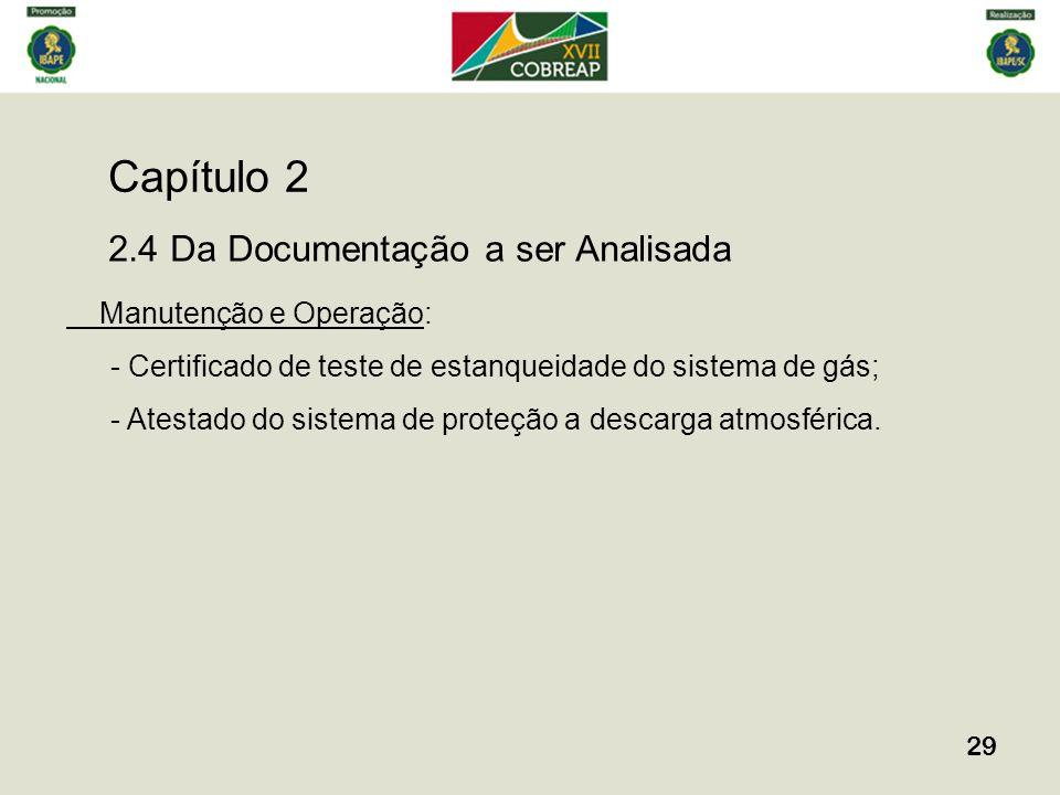 Capítulo 2 29 2.4 Da Documentação a ser Analisada Manutenção e Operação: - Certificado de teste de estanqueidade do sistema de gás; - Atestado do sist
