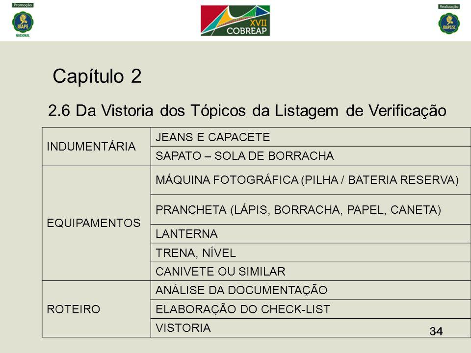 Capítulo 2 34 2.6 Da Vistoria dos Tópicos da Listagem de Verificação INDUMENTÁRIA JEANS E CAPACETE SAPATO – SOLA DE BORRACHA EQUIPAMENTOS MÁQUINA FOTOGRÁFICA (PILHA / BATERIA RESERVA) PRANCHETA (LÁPIS, BORRACHA, PAPEL, CANETA) LANTERNA TRENA, NÍVEL CANIVETE OU SIMILAR ROTEIRO ANÁLISE DA DOCUMENTAÇÃO ELABORAÇÃO DO CHECK-LIST VISTORIA