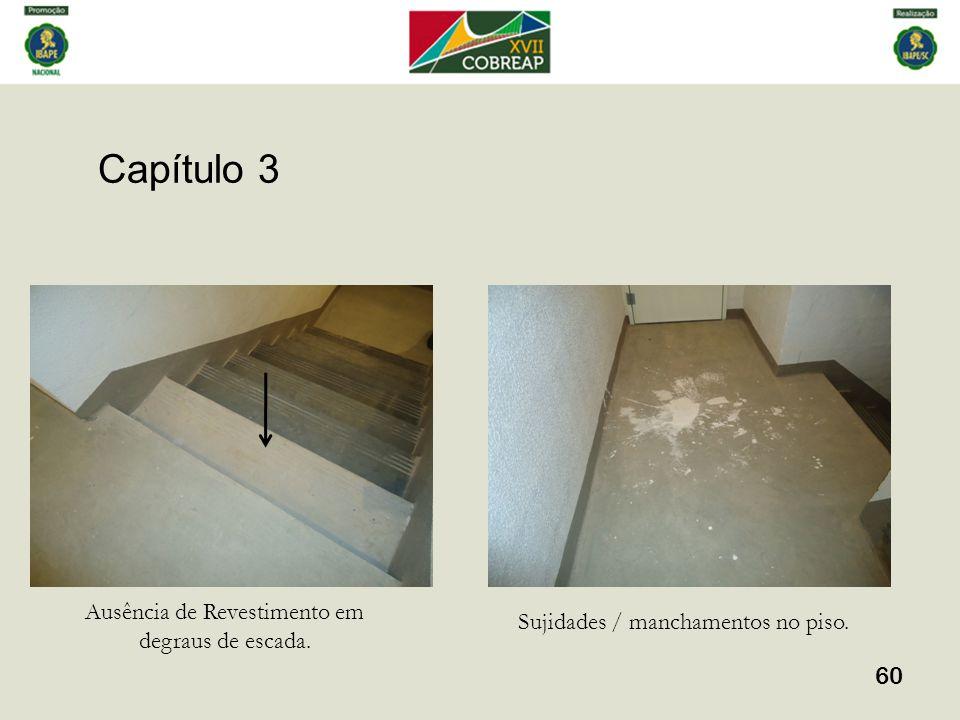 Capítulo 3 60 Ausência de Revestimento em degraus de escada. Sujidades / manchamentos no piso.