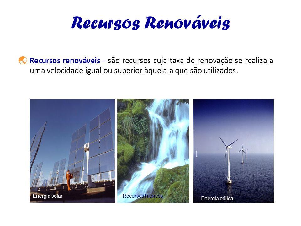 Recursos Renováveis Recursos renováveis – são recursos cuja taxa de renovação se realiza a uma velocidade igual ou superior àquela a que são utilizado