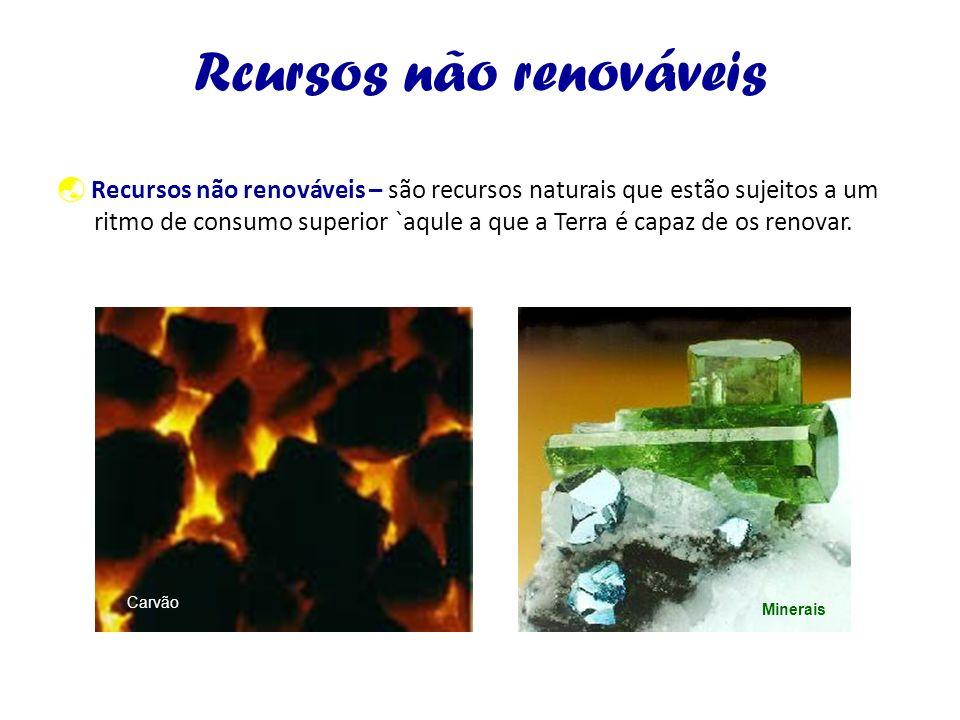 Rcursos não renováveis Recursos não renováveis – são recursos naturais que estão sujeitos a um ritmo de consumo superior `aqule a que a Terra é capaz