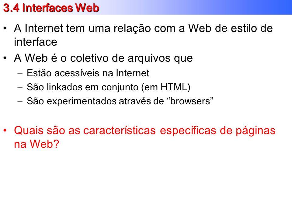 3.4 Interfaces Web A Internet tem uma relação com a Web de estilo de interface A Web é o coletivo de arquivos que –Estão acessíveis na Internet –São linkados em conjunto (em HTML) –São experimentados através de browsers Quais são as características específicas de páginas na Web?