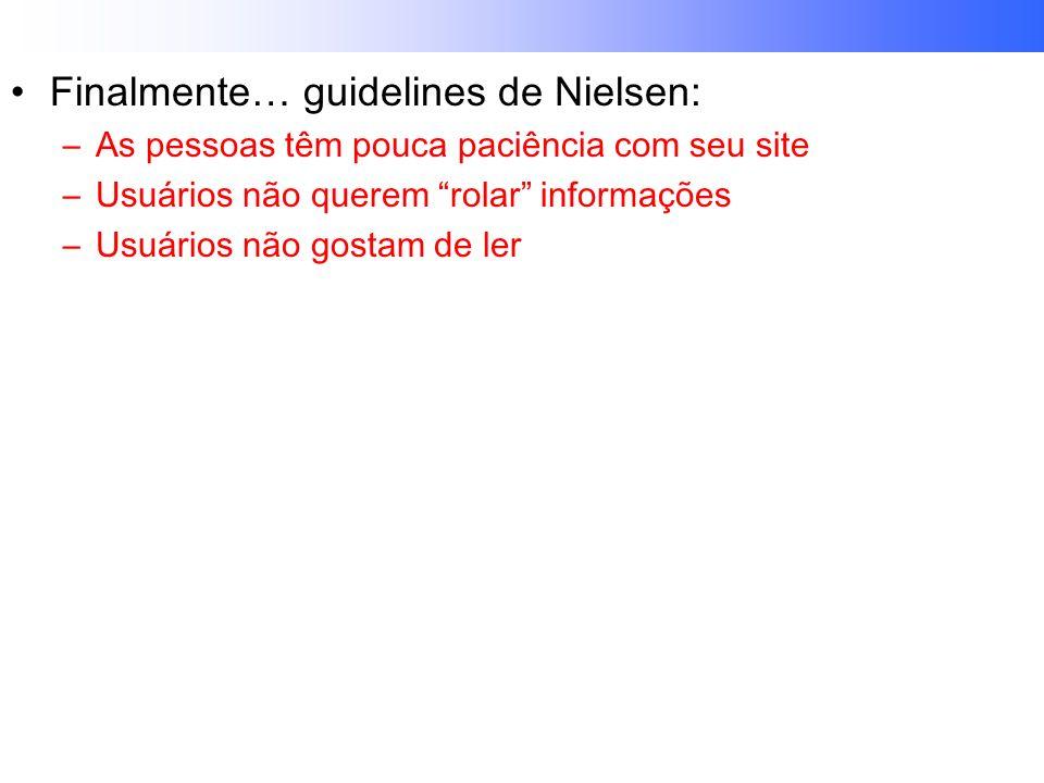 Finalmente… guidelines de Nielsen: –As pessoas têm pouca paciência com seu site –Usuários não querem rolar informações –Usuários não gostam de ler