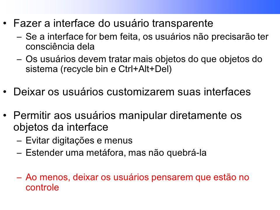 Fazer a interface do usuário transparente –Se a interface for bem feita, os usuários não precisarão ter consciência dela –Os usuários devem tratar mais objetos do que objetos do sistema (recycle bin e Ctrl+Alt+Del) Deixar os usuários customizarem suas interfaces Permitir aos usuários manipular diretamente os objetos da interface –Evitar digitações e menus –Estender uma metáfora, mas não quebrá-la –Ao menos, deixar os usuários pensarem que estão no controle