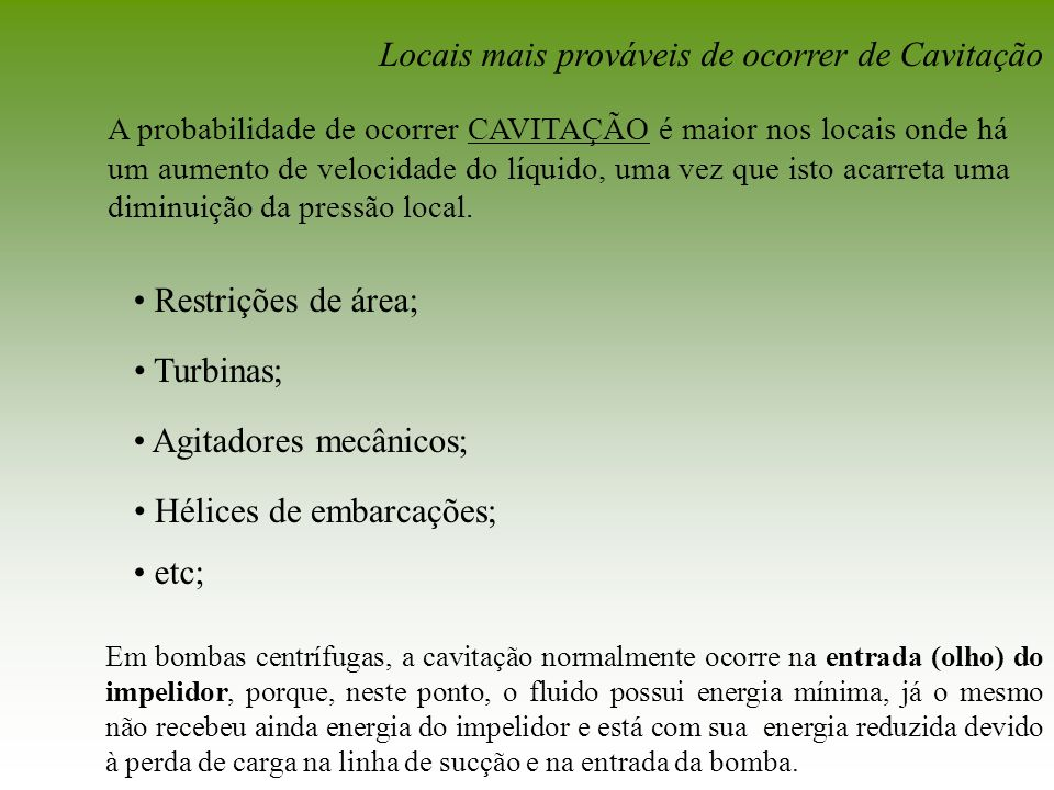 Locais mais prováveis de ocorrer de Cavitação Restrições de área; Turbinas; Agitadores mecânicos; Hélices de embarcações; etc; A probabilidade de ocor