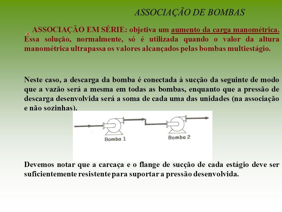 ASSOCIAÇÃO DE BOMBAS ASSOCIAÇÃO EM SÉRIE: objetiva um aumento da carga manométrica. Essa solução, normalmente, só é utilizada quando o valor da altura