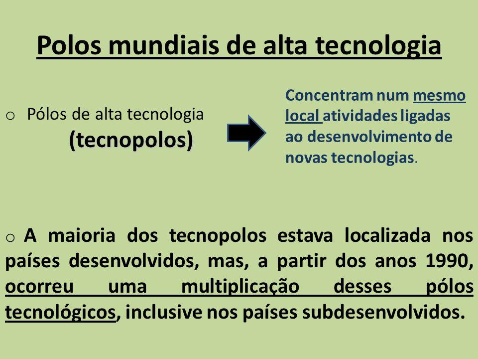Polos mundiais de alta tecnologia (tecnopolos) o Pólos de alta tecnologia (tecnopolos) Concentram num mesmo local atividades ligadas ao desenvolviment