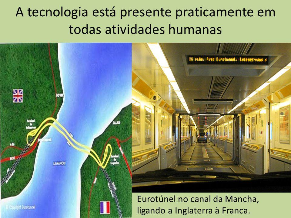 A tecnologia está presente praticamente em todas atividades humanas Eurotúnel no canal da Mancha, ligando a Inglaterra à Franca.