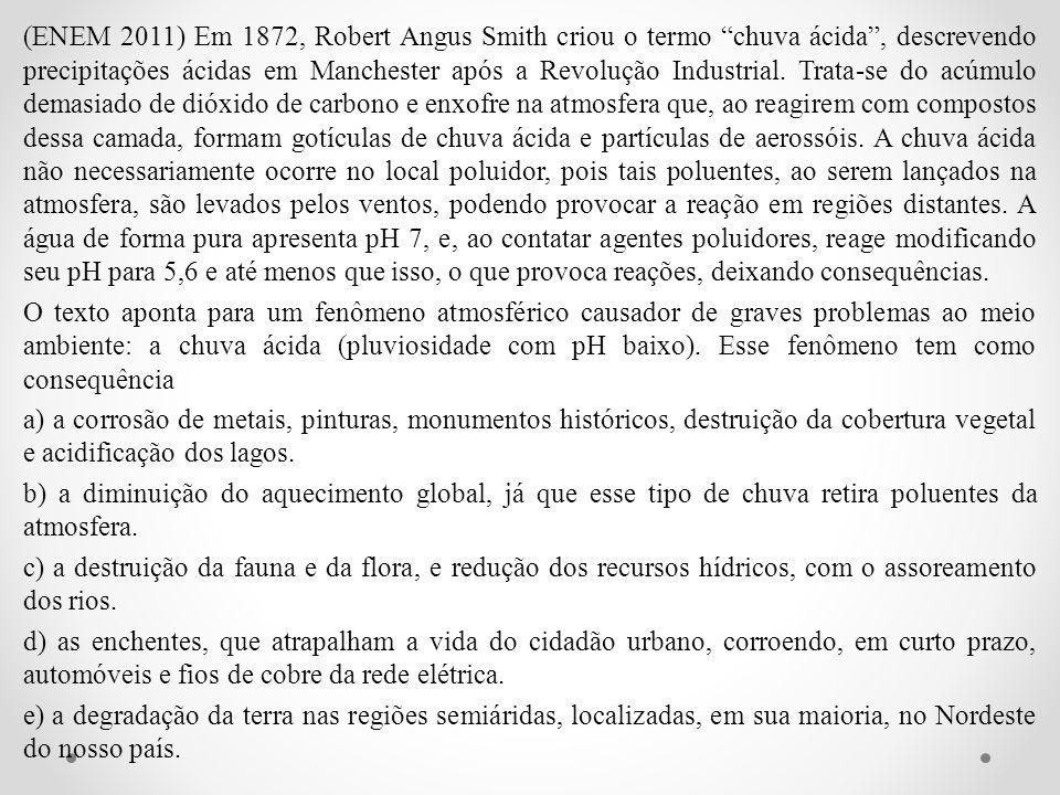 (ENEM 2011) Em 1872, Robert Angus Smith criou o termo chuva ácida, descrevendo precipitações ácidas em Manchester após a Revolução Industrial. Trata-s