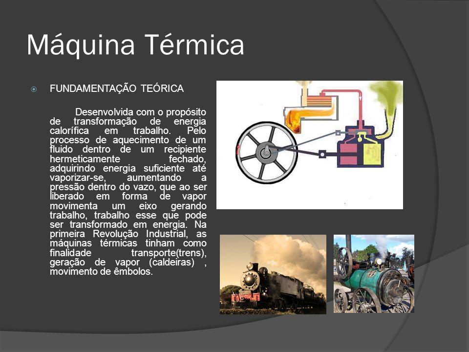 Máquina Térmica FUNDAMENTAÇÃO TEÓRICA Desenvolvida com o propósito de transformação de energia calorífica em trabalho. Pelo processo de aquecimento de