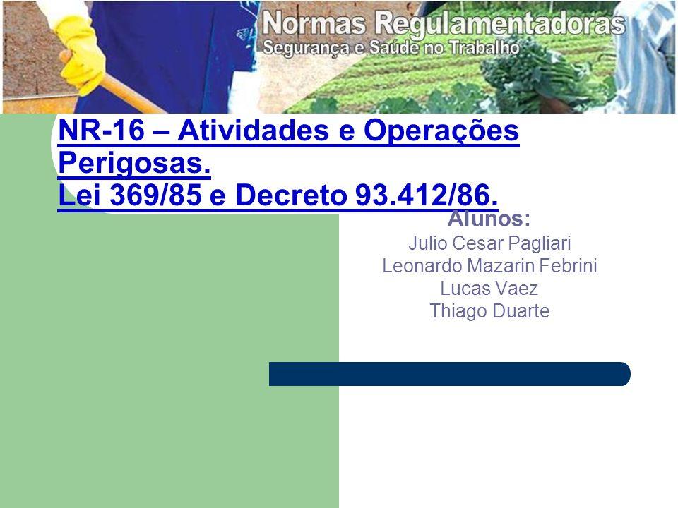 NR-16 – Atividades e Operações Perigosas. Lei 369/85 e Decreto 93.412/86. Alunos: Julio Cesar Pagliari Leonardo Mazarin Febrini Lucas Vaez Thiago Duar