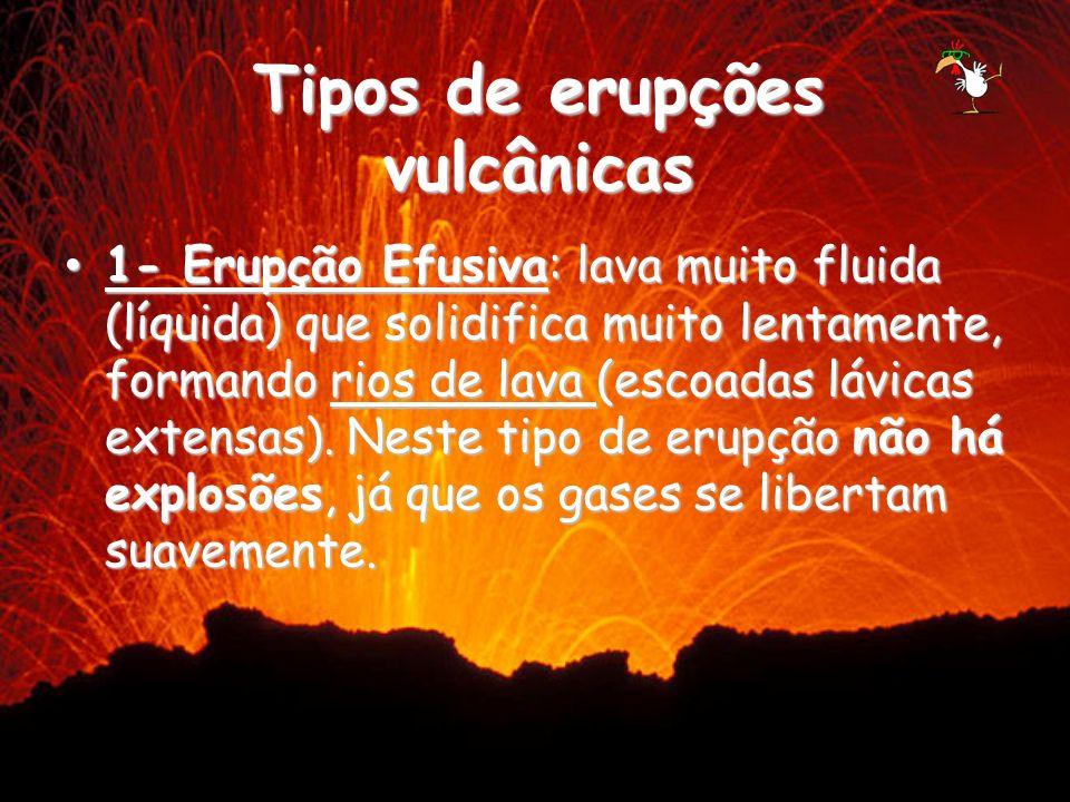 1- Erupção Efusiva: lava muito fluida (líquida) que solidifica muito lentamente, formando rios de lava (escoadas lávicas extensas). Neste tipo de erup