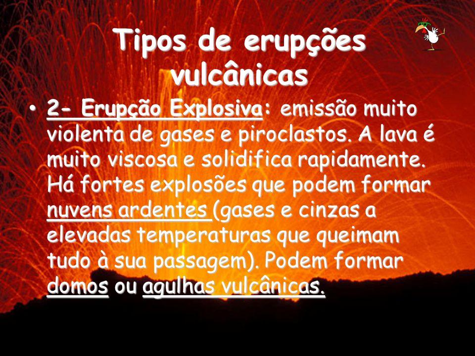 2- Erupção Explosiva: emissão muito violenta de gases e piroclastos. A lava é muito viscosa e solidifica rapidamente. Há fortes explosões que podem fo