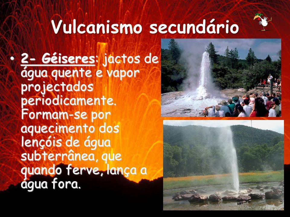 Vulcanismo secundário 2- Géiseres: jactos de água quente e vapor projectados periodicamente. Formam-se por aquecimento dos lençóis de água subterrânea