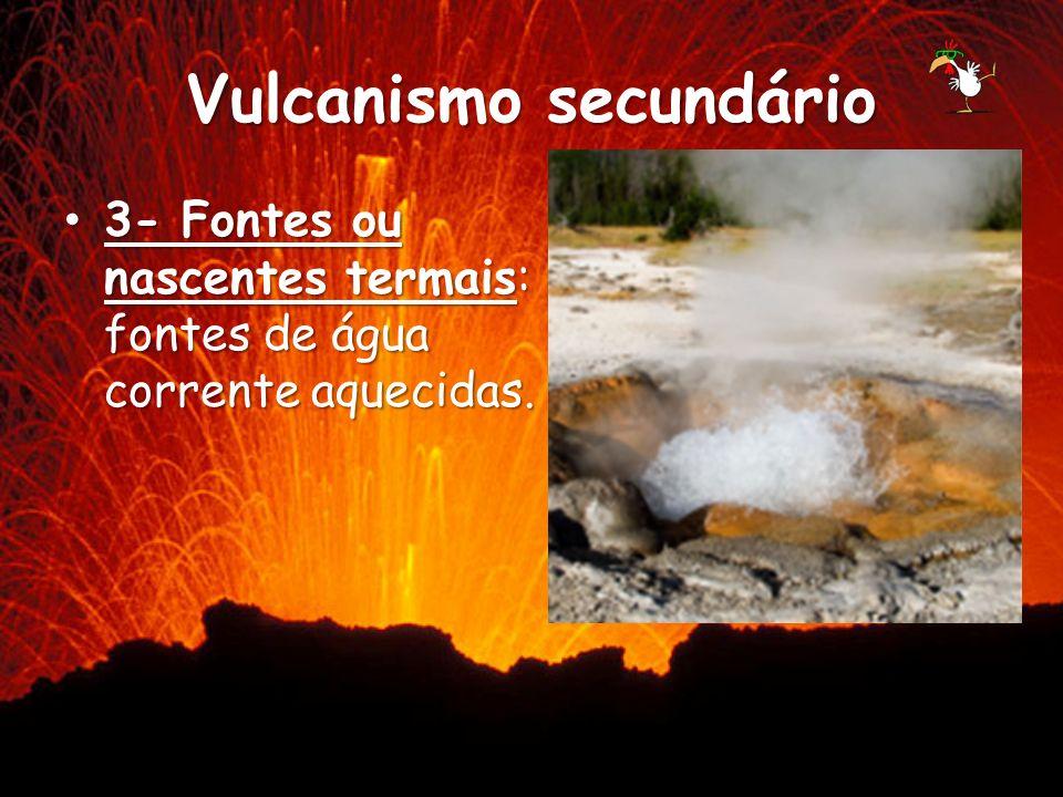 Vulcanismo secundário 3- Fontes ou nascentes termais: fontes de água corrente aquecidas. 3- Fontes ou nascentes termais: fontes de água corrente aquec