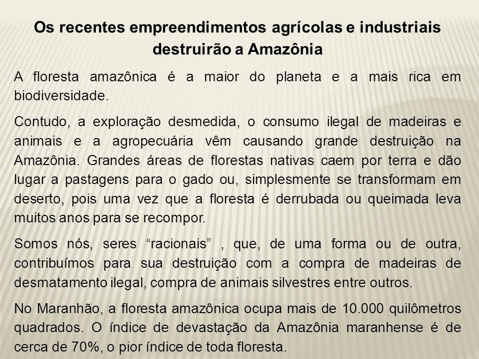 Os recentes empreendimentos agrícolas e industriais destruirão a Amazônia A floresta amazônica é a maior do planeta e a mais rica em biodiversidade. C