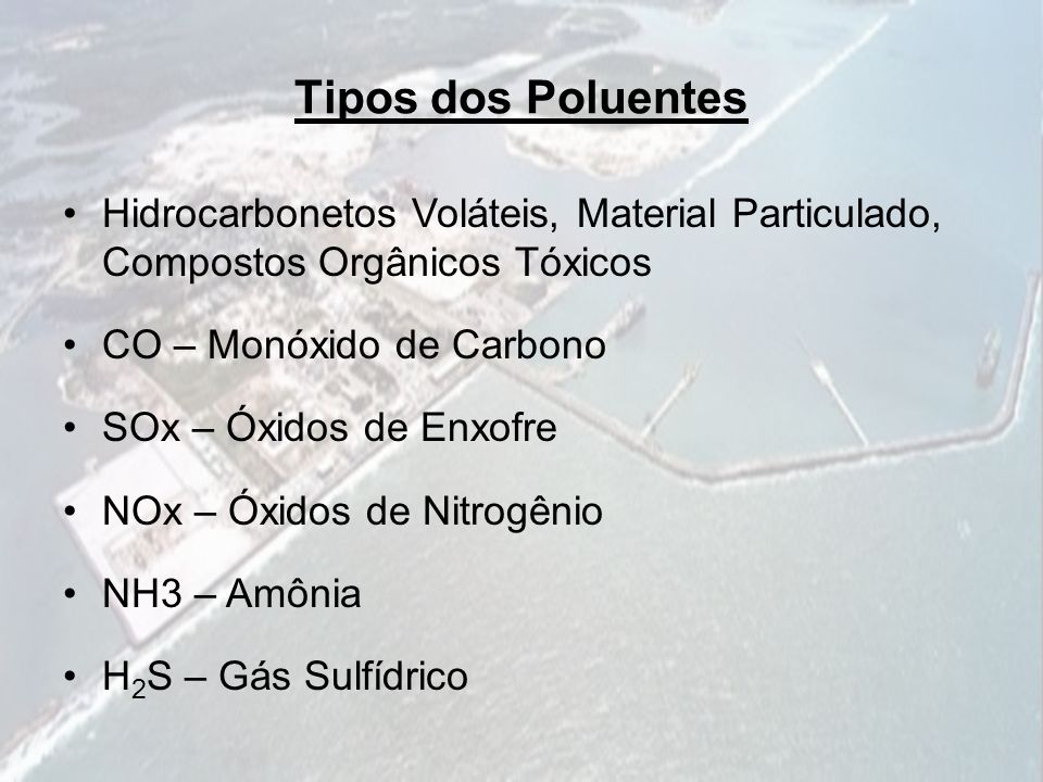 Tipos dos Poluentes Hidrocarbonetos Voláteis, Material Particulado, Compostos Orgânicos Tóxicos CO – Monóxido de Carbono SOx – Óxidos de Enxofre NOx –