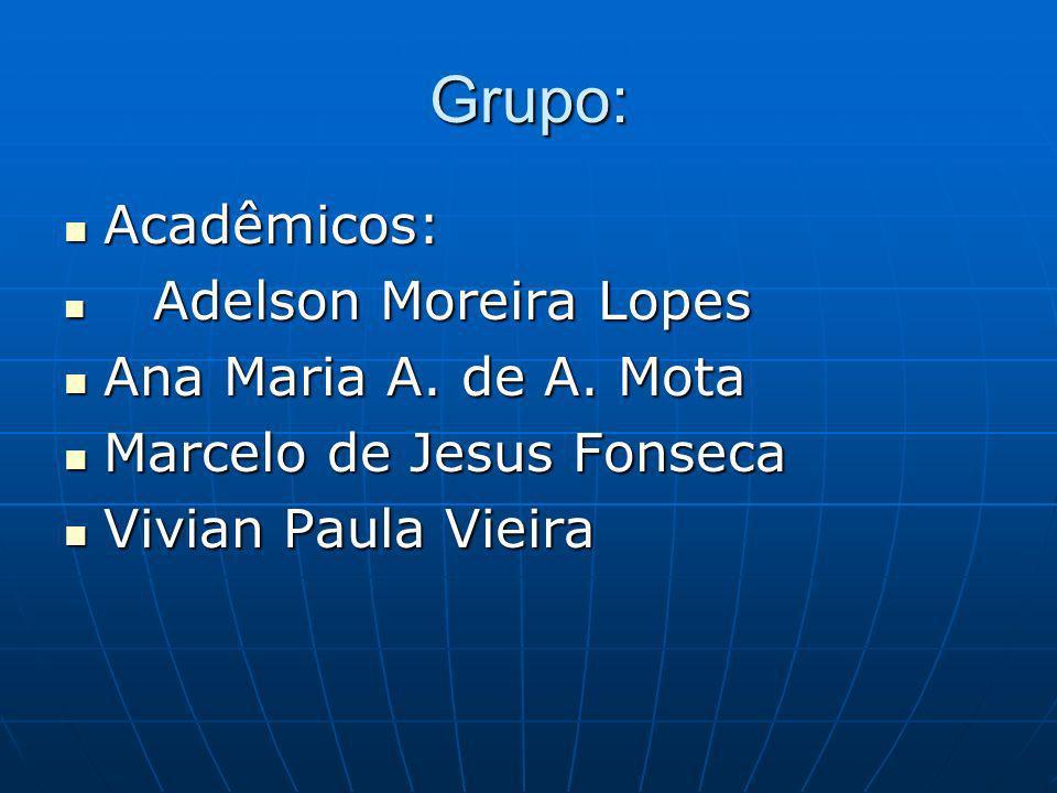 Grupo: Acadêmicos: Acadêmicos: Adelson Moreira Lopes Adelson Moreira Lopes Ana Maria A. de A. Mota Ana Maria A. de A. Mota Marcelo de Jesus Fonseca Ma