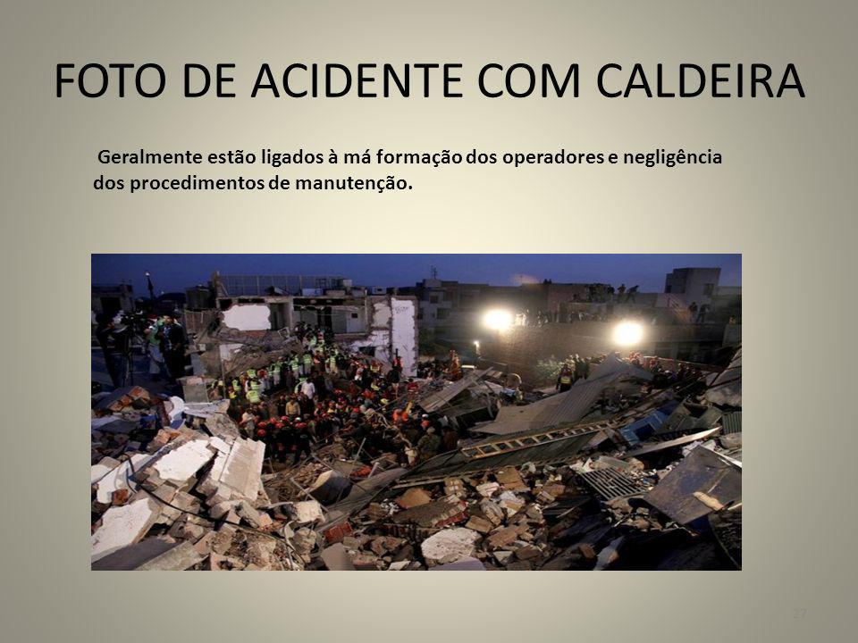 FOTO DE ACIDENTE COM CALDEIRA Geralmente estão ligados à má formação dos operadores e negligência dos procedimentos de manutenção. 27