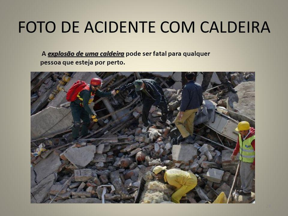 FOTO DE ACIDENTE COM CALDEIRA explosão de uma caldeira A explosão de uma caldeira pode ser fatal para qualquer pessoa que esteja por perto. 28