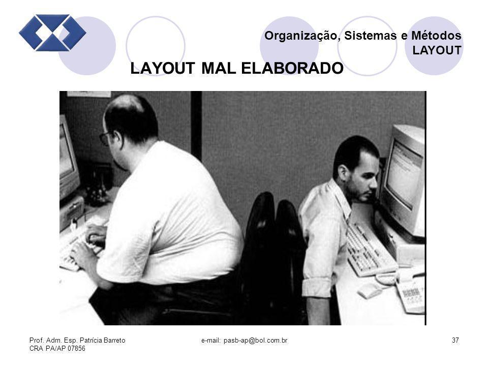 Prof. Adm. Esp. Patrícia Barreto CRA PA/AP 07856 e-mail: pasb-ap@bol.com.br37 LAYOUT MAL ELABORADO Organização, Sistemas e Métodos LAYOUT