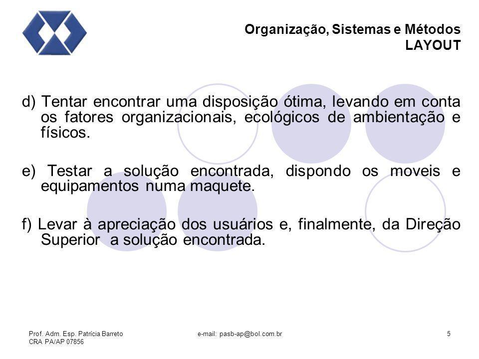 Prof. Adm. Esp. Patrícia Barreto CRA PA/AP 07856 e-mail: pasb-ap@bol.com.br5 Organização, Sistemas e Métodos LAYOUT d) Tentar encontrar uma disposição