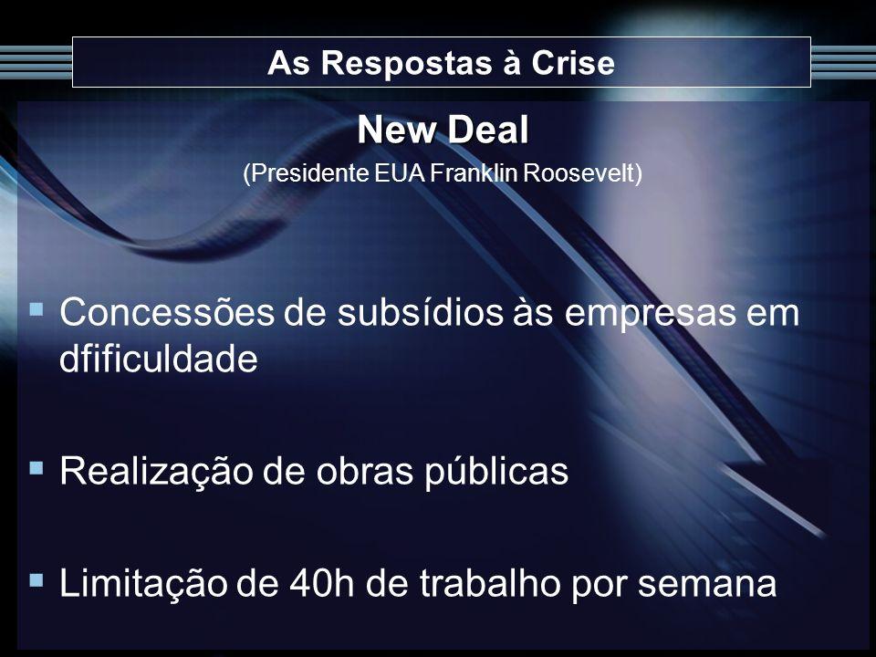 As Respostas à Crise New Deal (Presidente EUA Franklin Roosevelt) Concessões de subsídios às empresas em dfificuldade Realização de obras públicas Lim