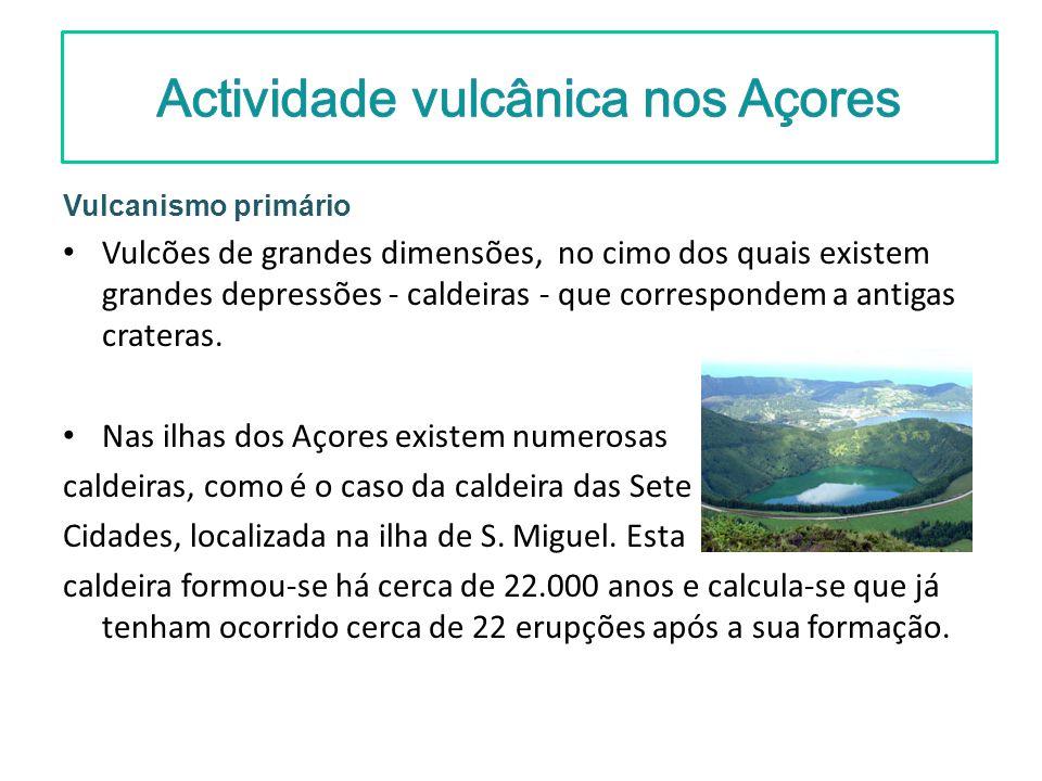 Actividade vulcânica nos Açores Vulcanismo primário Vulcões de grandes dimensões, no cimo dos quais existem grandes depressões - caldeiras - que corre
