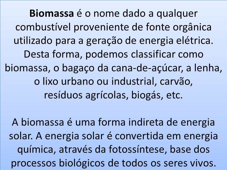 Biomassa é o nome dado a qualquer combustível proveniente de fonte orgânica utilizado para a geração de energia elétrica. Desta forma, podemos classif
