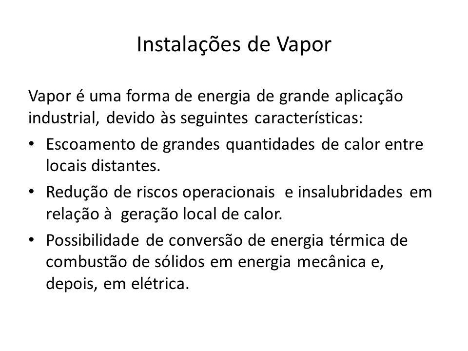 Instalações de Vapor Vapor é uma forma de energia de grande aplicação industrial, devido às seguintes características: Escoamento de grandes quantidades de calor entre locais distantes.