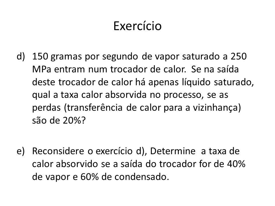 Exercício d)150 gramas por segundo de vapor saturado a 250 MPa entram num trocador de calor.