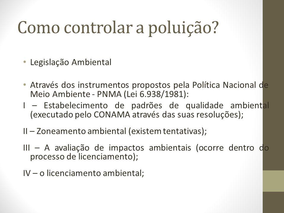 Como controlar a poluição? Legislação Ambiental Através dos instrumentos propostos pela Política Nacional de Meio Ambiente - PNMA (Lei 6.938/1981): I