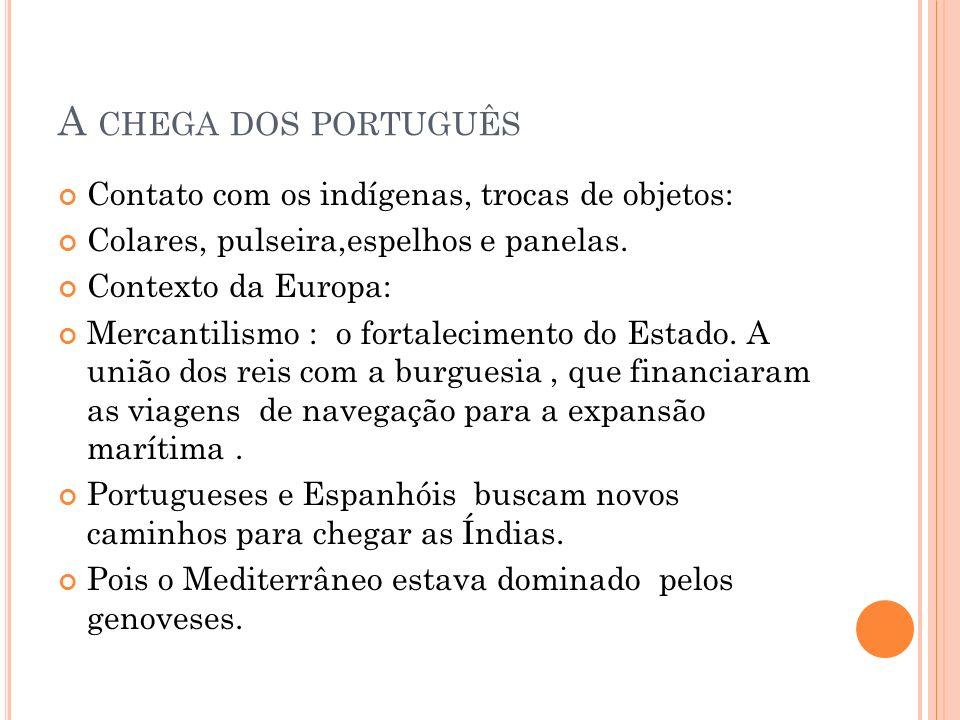 A CHEGA DOS PORTUGUÊS Contato com os indígenas, trocas de objetos: Colares, pulseira,espelhos e panelas. Contexto da Europa: Mercantilismo : o fortale