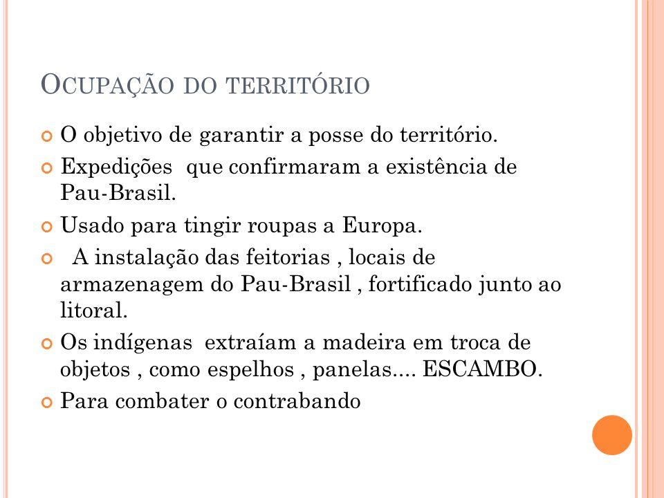 O CUPAÇÃO DO TERRITÓRIO O objetivo de garantir a posse do território. Expedições que confirmaram a existência de Pau-Brasil. Usado para tingir roupas