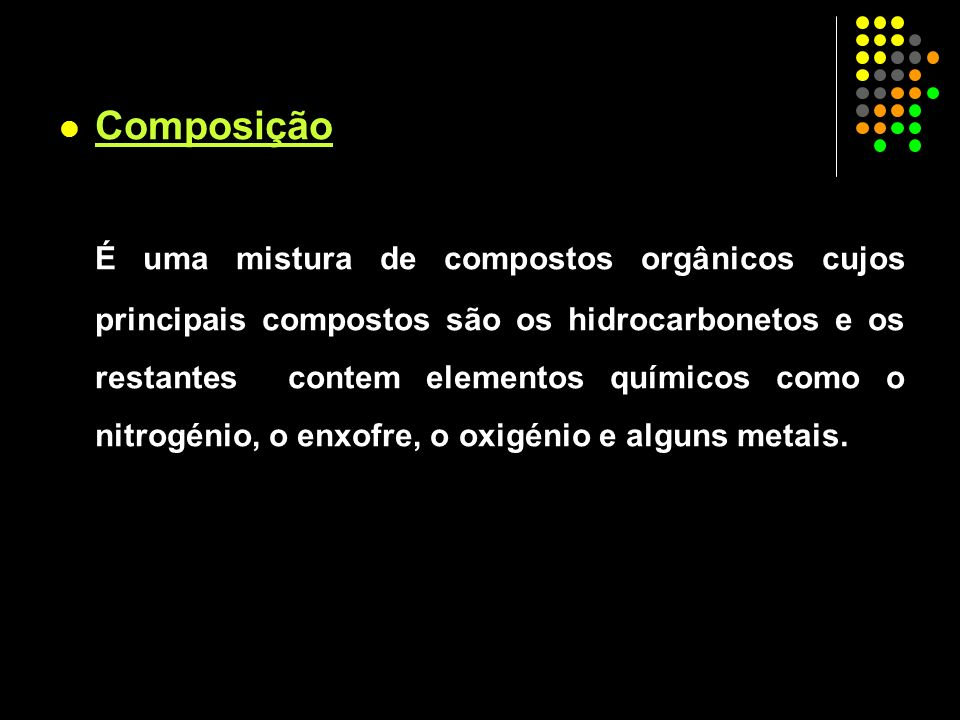 Composição É uma mistura de compostos orgânicos cujos principais compostos são os hidrocarbonetos e os restantes contem elementos químicos como o nitr