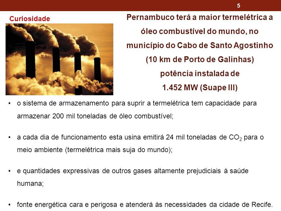 5 Pernambuco terá a maior termelétrica a óleo combustível do mundo, no município do Cabo de Santo Agostinho (10 km de Porto de Galinhas) potência instalada de 1.452 MW (Suape III) o sistema de armazenamento para suprir a termelétrica tem capacidade para armazenar 200 mil toneladas de óleo combustível; a cada dia de funcionamento esta usina emitirá 24 mil toneladas de CO 2 para o meio ambiente (termelétrica mais suja do mundo); e quantidades expressivas de outros gases altamente prejudiciais à saúde humana; fonte energética cara e perigosa e atenderá às necessidades da cidade de Recife.
