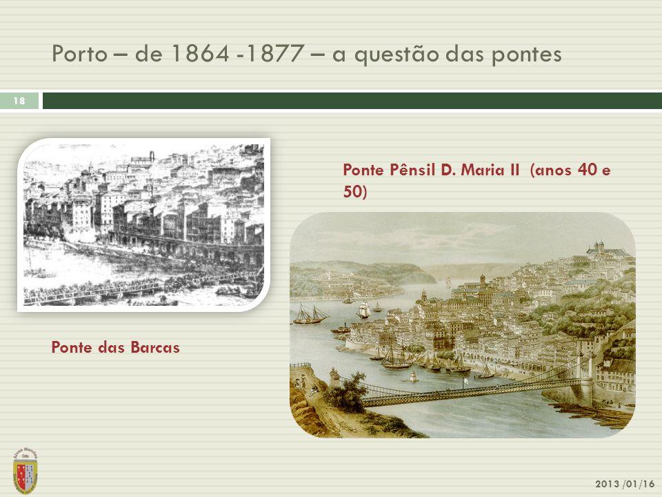 Porto – de 1864 -1877 – a questão das pontes 2013 /01/16 18 Ponte das Barcas Ponte Pênsil D. Maria II (anos 40 e 50)