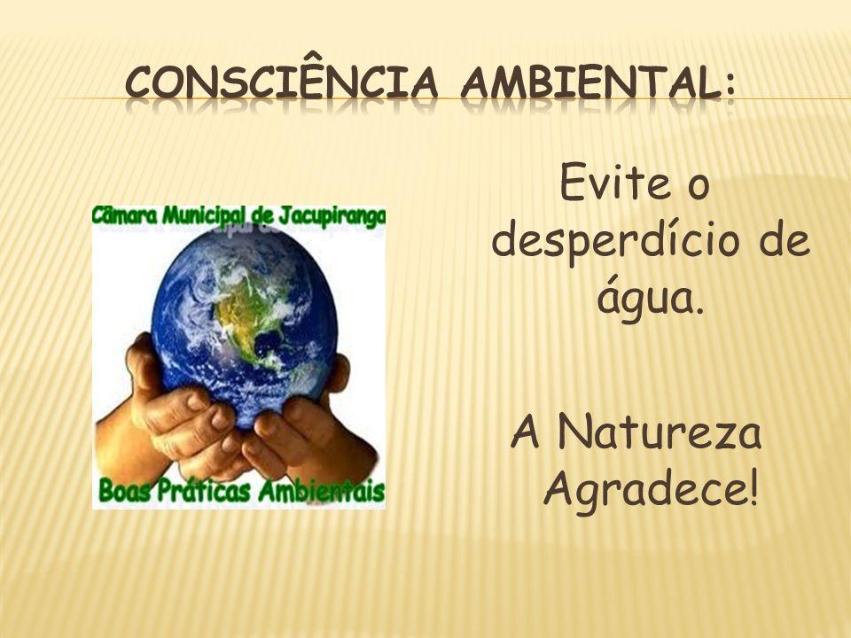Evite o desperdício de água. A Natureza Agradece!