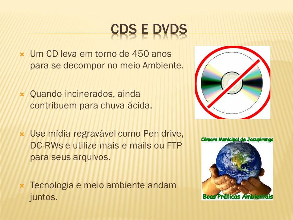 Um CD leva em torno de 450 anos para se decompor no meio Ambiente. Quando incinerados, ainda contribuem para chuva ácida. Use mídia regravável como Pe
