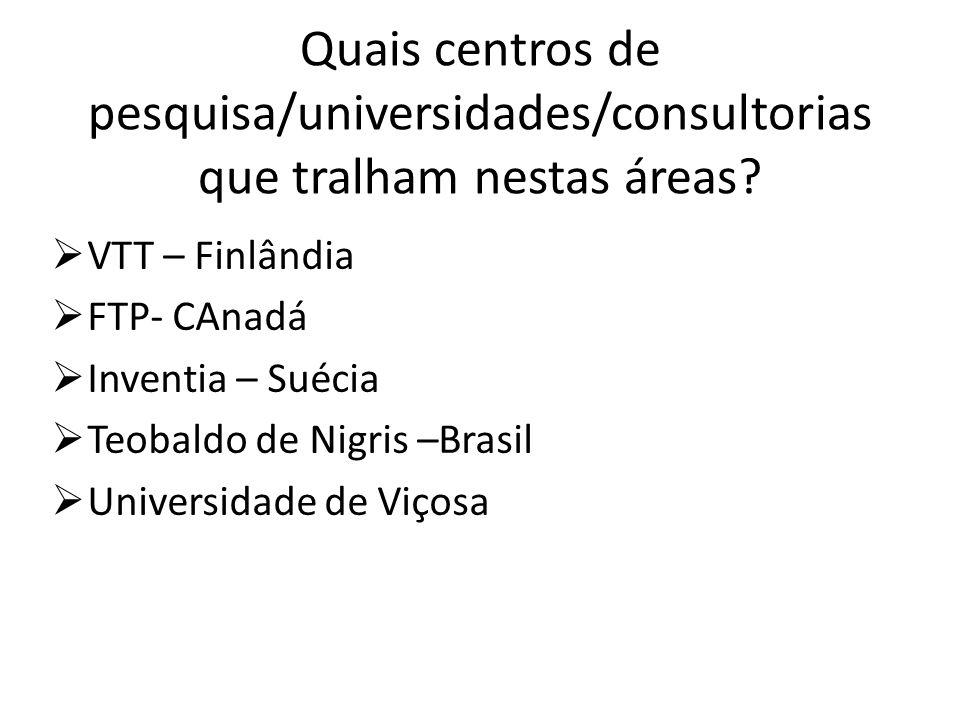 Quais centros de pesquisa/universidades/consultorias que tralham nestas áreas? VTT – Finlândia FTP- CAnadá Inventia – Suécia Teobaldo de Nigris –Brasi