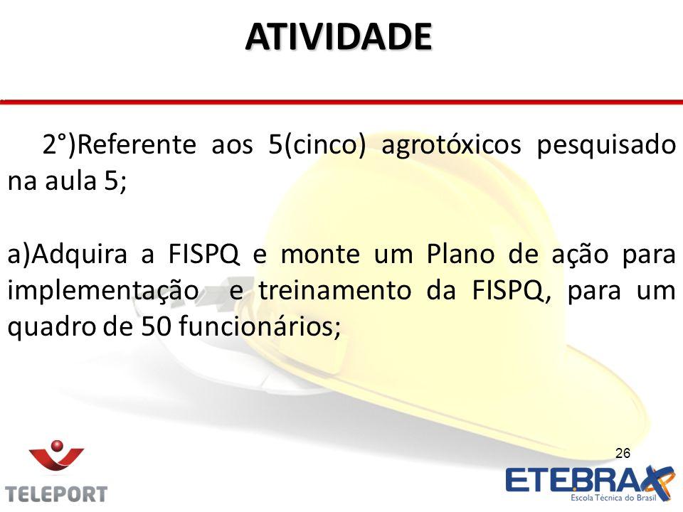 26 ATIVIDADE 2°)Referente aos 5(cinco) agrotóxicos pesquisado na aula 5; a)Adquira a FISPQ e monte um Plano de ação para implementação e treinamento d