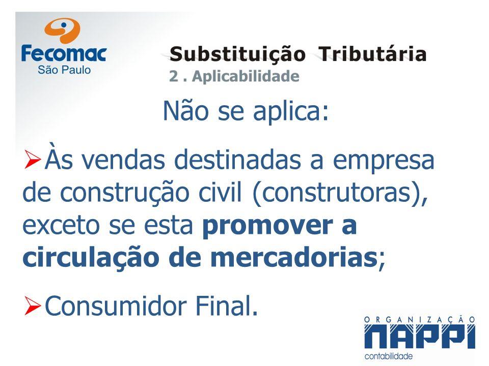 Não se aplica: Às vendas destinadas a empresa de construção civil (construtoras), exceto se esta promover a circulação de mercadorias; Consumidor Fina