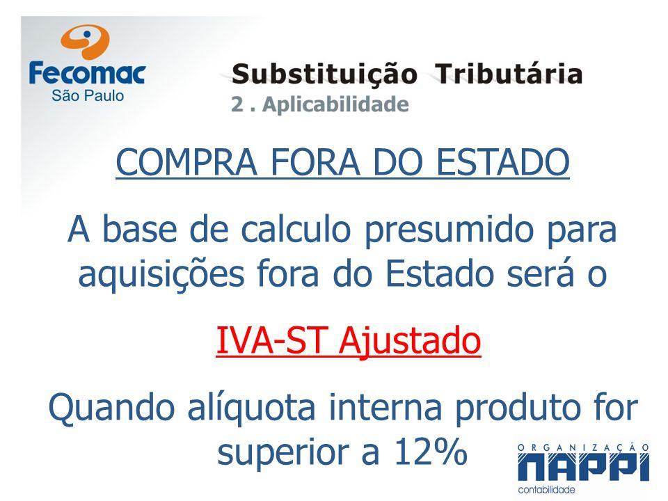COMPRA FORA DO ESTADO A base de calculo presumido para aquisições fora do Estado será o IVA-ST Ajustado Quando alíquota interna produto for superior a