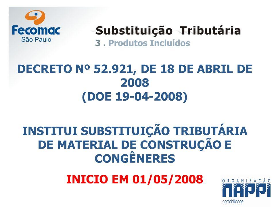 DECRETO Nº 52.921, DE 18 DE ABRIL DE 2008 (DOE 19-04-2008) INSTITUI SUBSTITUIÇÃO TRIBUTÁRIA DE MATERIAL DE CONSTRUÇÃO E CONGÊNERES INICIO EM 01/05/200