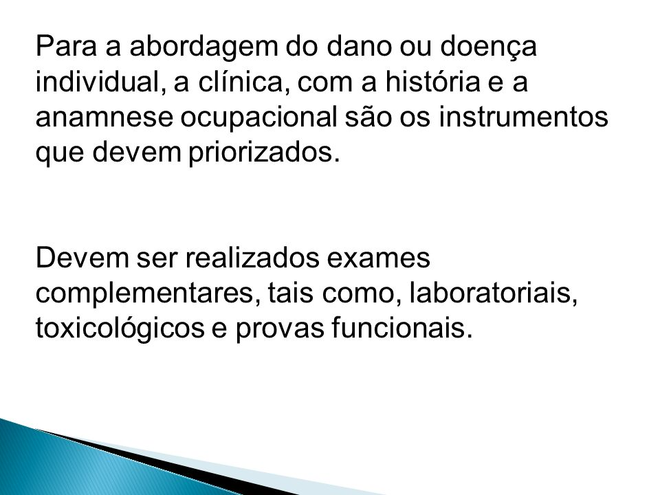 Para a abordagem do dano ou doença individual, a clínica, com a história e a anamnese ocupacional são os instrumentos que devem priorizados. Devem ser