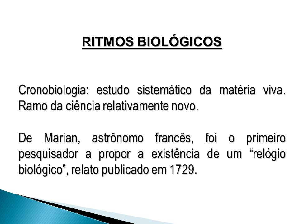 RITMOS BIOLÓGICOS Cronobiologia: estudo sistemático da matéria viva. Ramo da ciência relativamente novo. De Marian, astrônomo francês, foi o primeiro