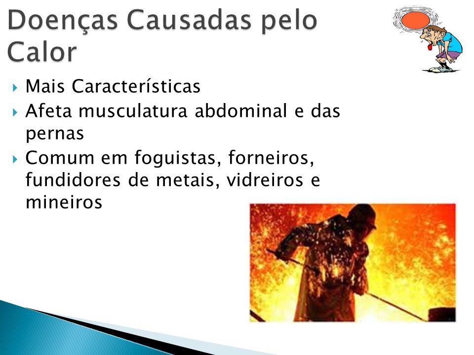 Mais Características Afeta musculatura abdominal e das pernas Comum em foguistas, forneiros, fundidores de metais, vidreiros e mineiros