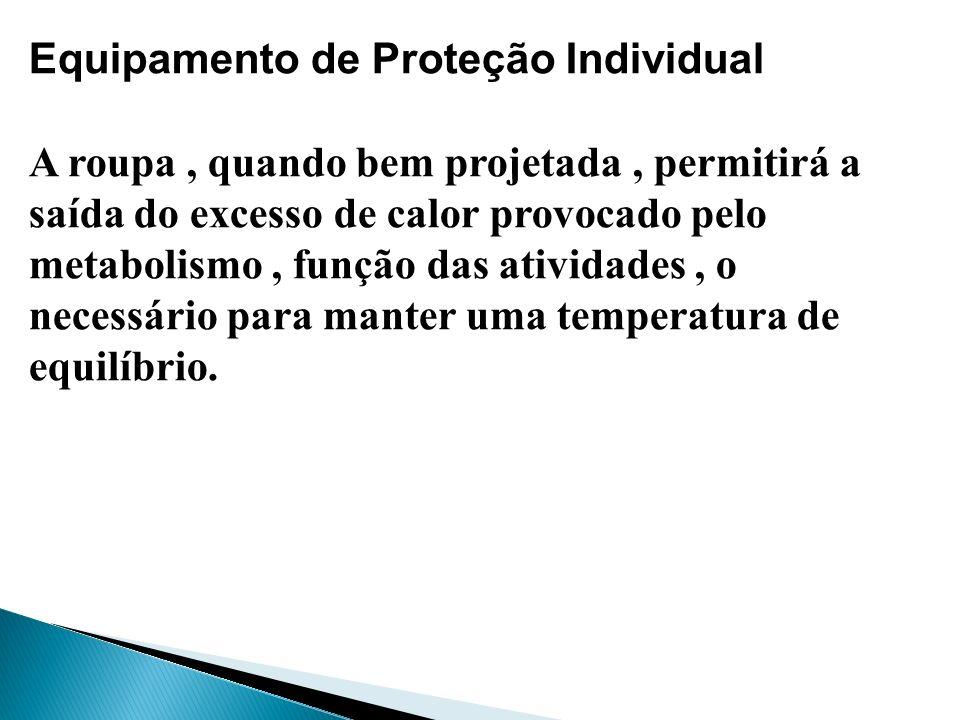 Equipamento de Proteção Individual A roupa, quando bem projetada, permitirá a saída do excesso de calor provocado pelo metabolismo, função das ativida