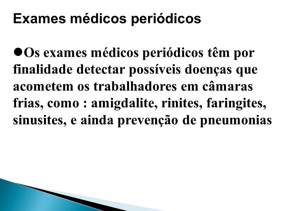 Exames médicos periódicos Os exames médicos periódicos têm por finalidade detectar possíveis doenças que acometem os trabalhadores em câmaras frias, c