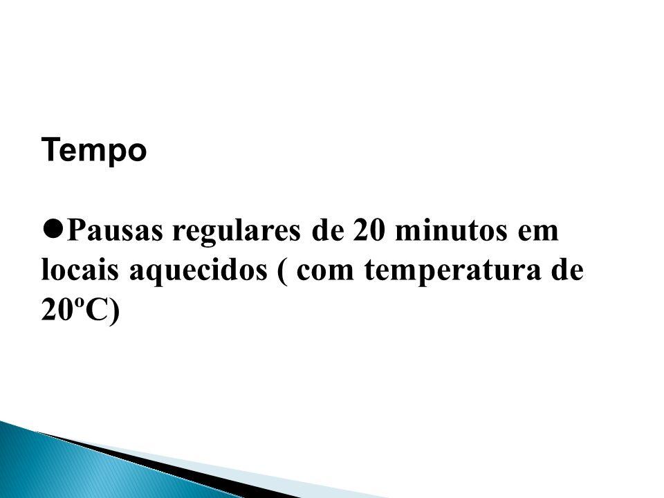 Tempo Pausas regulares de 20 minutos em locais aquecidos ( com temperatura de 20ºC)